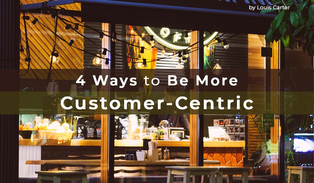 4 Ways to Be More Customer-Centric | Louis Carter