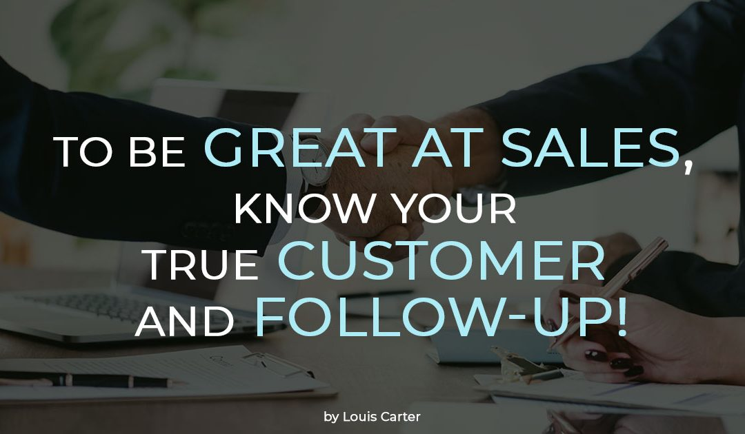 To Be Great at Sales, Know Your True Customer and Follow-Up!