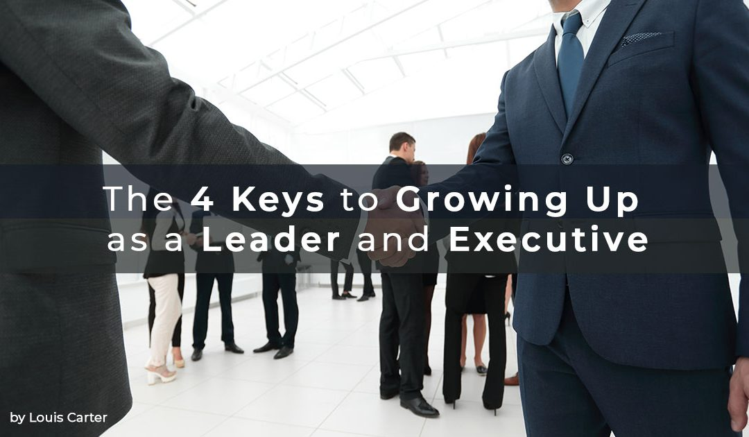 The 4 Keys to Growing Up as a Leader and Executive