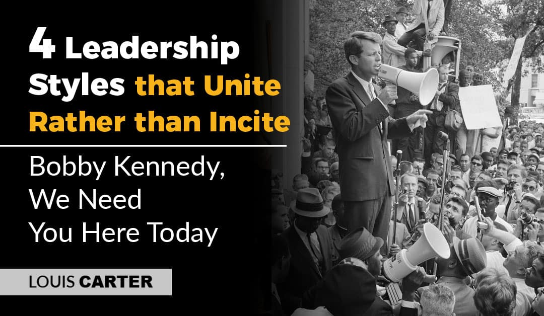 4  Leadership Styles that Unite Rather than Incite – Bobby Kennedy, We Need You Here Today