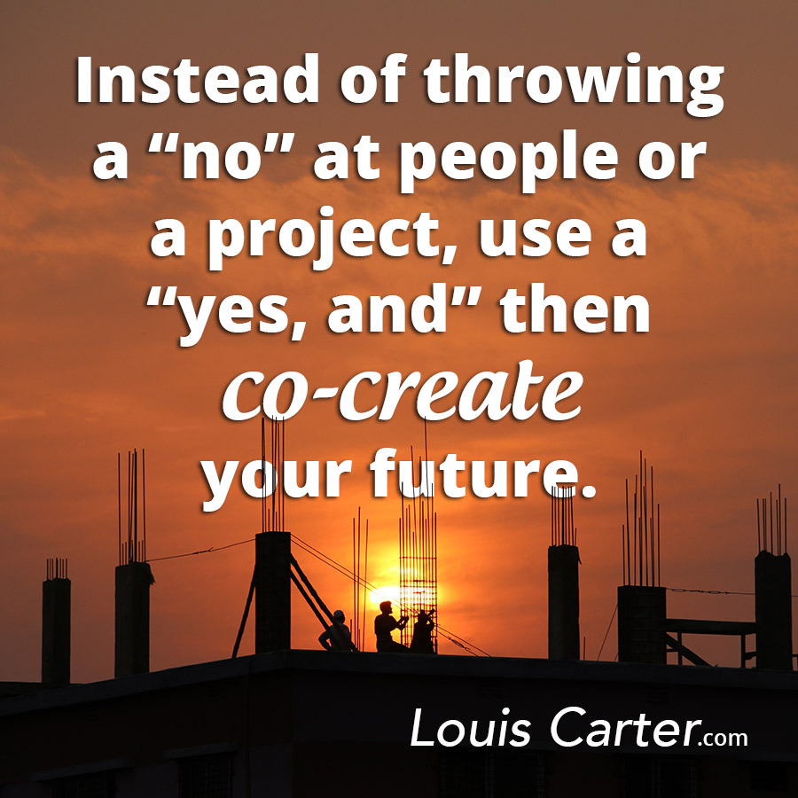 "Instead of throwing a ""no"" at people or a project, use a ""yes, and"" then co-create your future."
