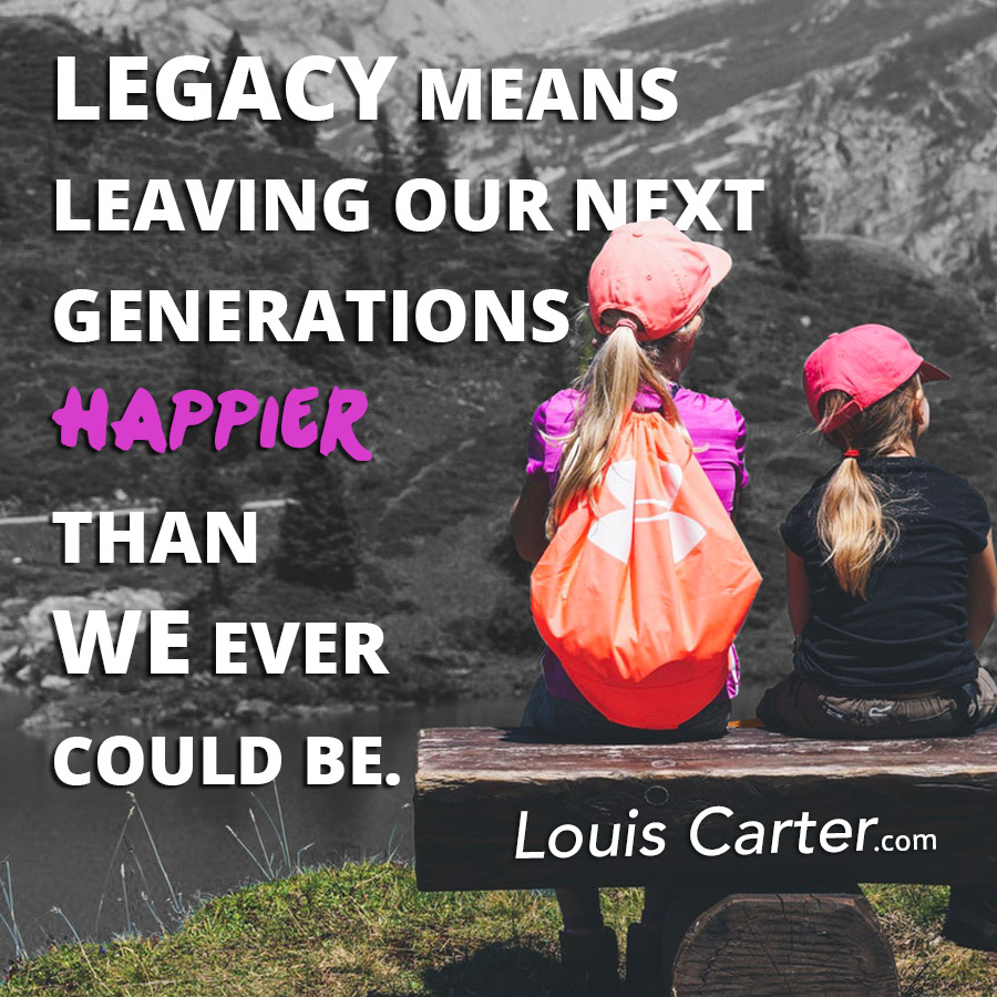 Legacy means leaving our next generations happier than we ever could be.
