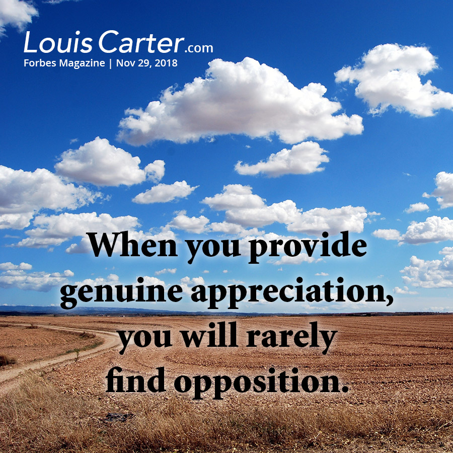 When you provide genuine appreciation, you will rarely find opposition.