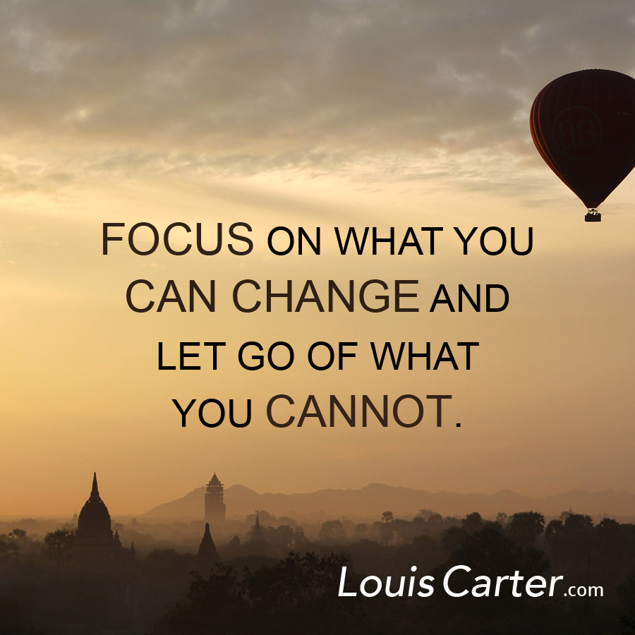 Focus on what you can change and let go of what you cannot.