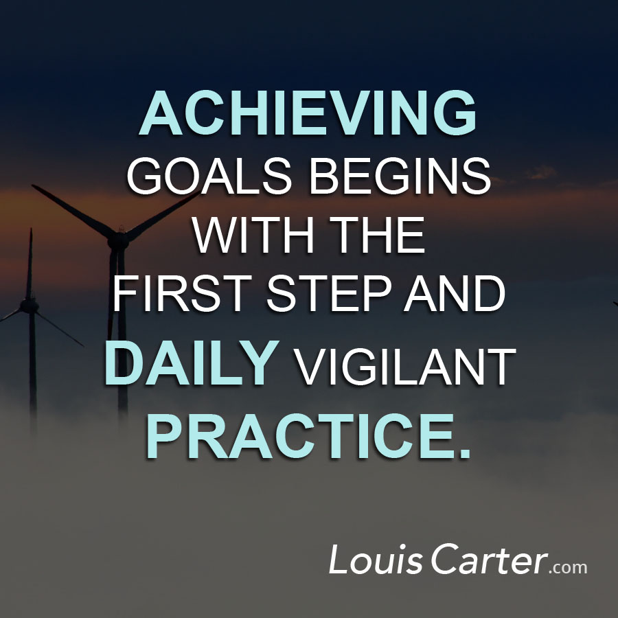 Achieving goals begins with the first step and daily vigilant practice.