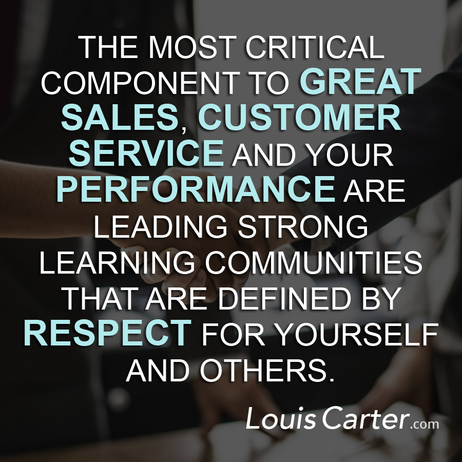 The most critical component to great sales, customer service and your performance are leading strong learning communities that are defined by respect for yourself and others.