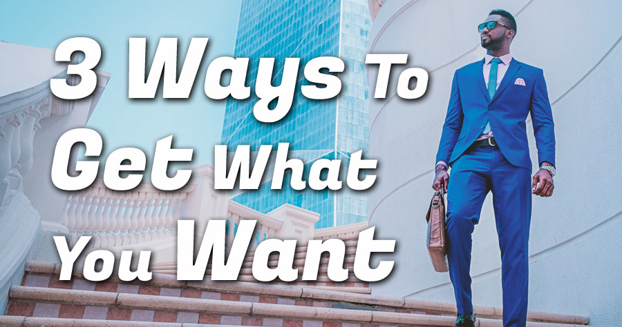 3 Ways To Get What You Want
