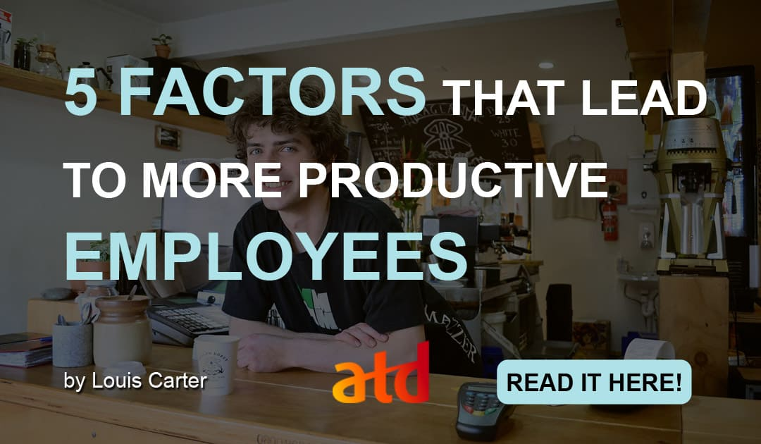5 FACTORS THAT LEAD TO MORE PRODUCTIVE EMPLOYEES (TRAINING AND DEVELOPMENT)