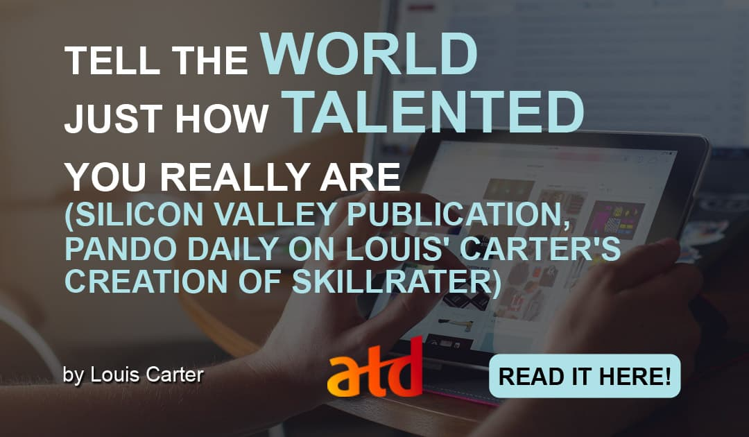 TELL THE WORLD JUST HOW TALENTED YOU REALLY ARE (SILICON VALLEY PUBLICATION, PANDO DAILY ON LOUIS' CARTER'S CREATION OF SKILLRATER)