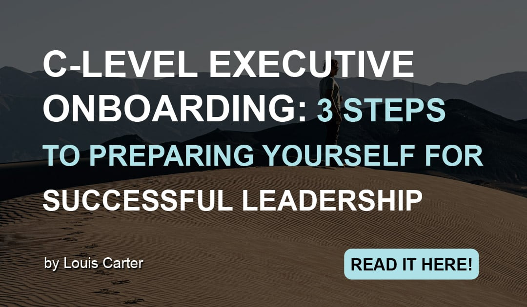 C-Level Executive Onboarding: 3 Steps to Preparing Yourself for Successful Leadership