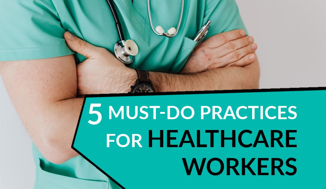 5 Must-Do Practices for Healthcare Workers