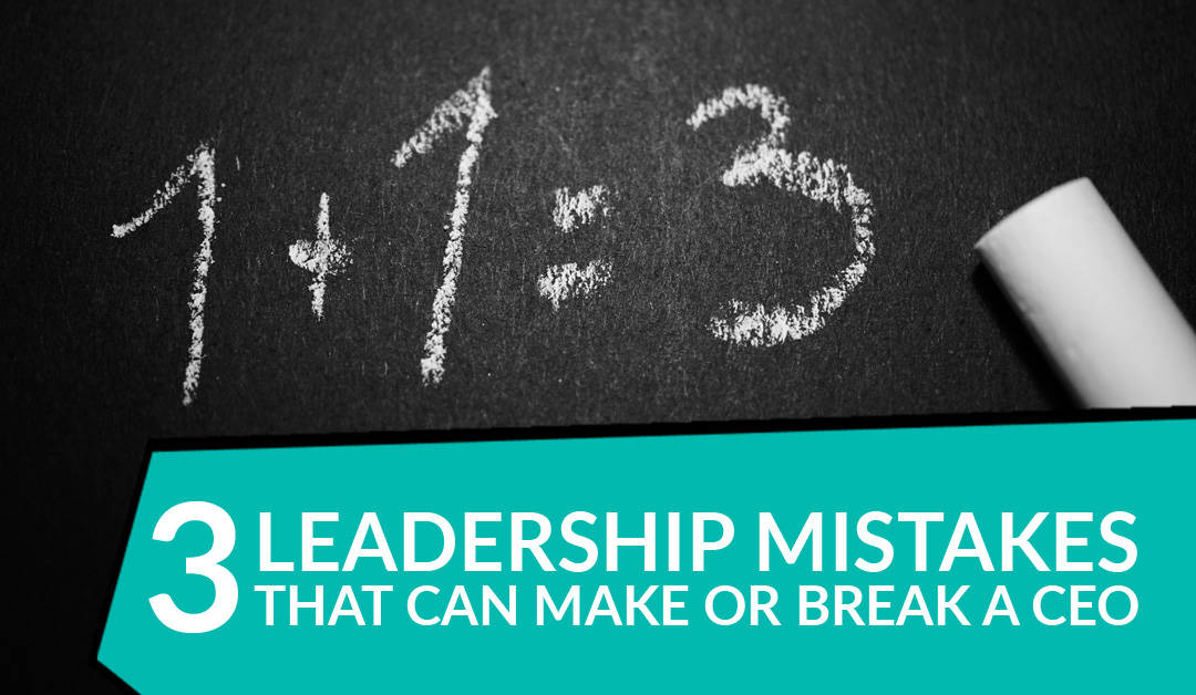 3 Leadership Mistakes That Can Make or Break a CEO