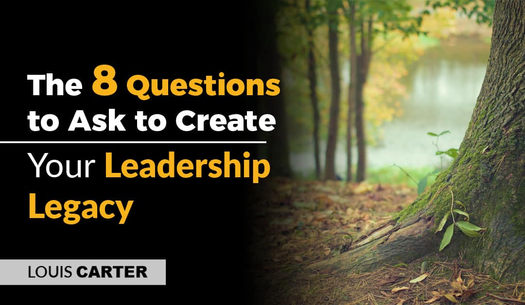 The 8 Questions to Ask to Create Your Leadership Legacy