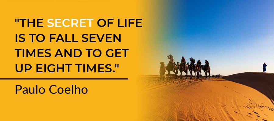 """""""The secret of life is to fall seven times and to get up eight times."""" — Paulo Coelho."""