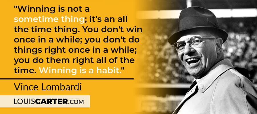 """Winning is not a sometime thing; it's an all the time thing. You don't win once in a while; you don't do things right once in a while; you do them right all of the time. Winning is a habit."" - Vince Lombardi"