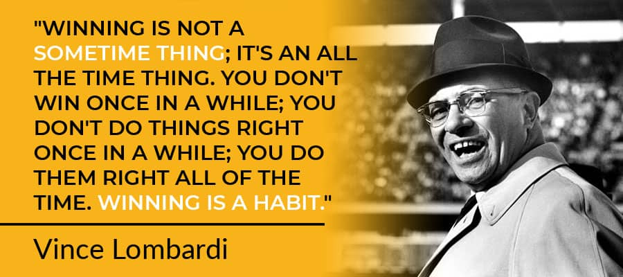 """""""Winning is not a sometime thing; it's an all the time thing. You don't win once in a while; you don't do things right once in a while; you do them right all of the time. Winning is a habit."""" - Vince Lombardi"""