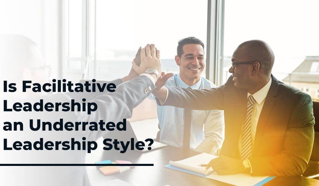 Is Facilitative Leadership an Underrated Leadership Style?
